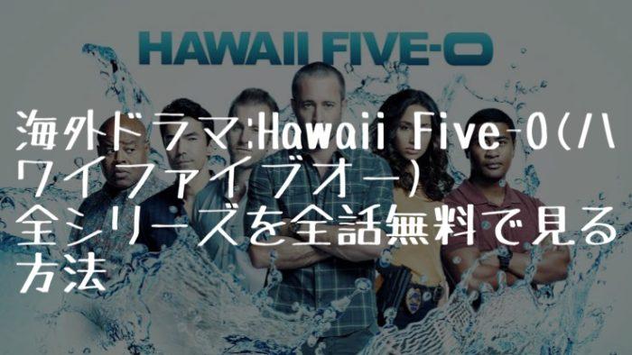 海外ドラマ:Hawaii Five-0(ハワイファイブオー)全シリーズを全話無料で見る方法【VOD配信】