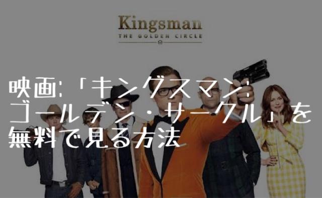 映画:「キングスマン:ゴールデン・サークル」を無料で見る方法