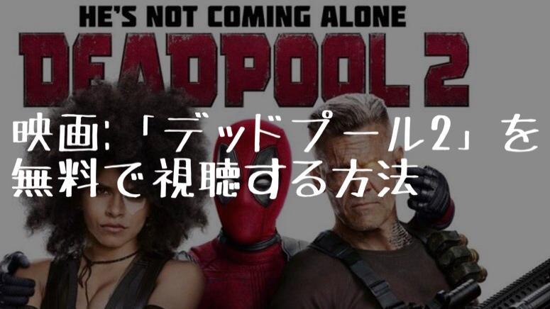 映画:「デッドプール2」を無料で視聴する方法