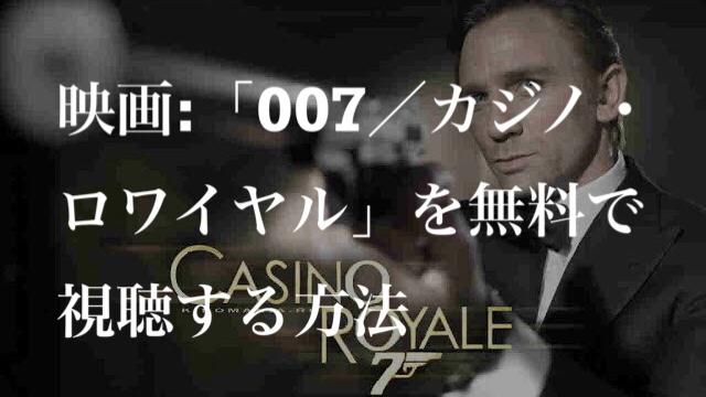 映画:「007/カジノ・ロワイヤル(CASINO ROYALE)」を無料で視聴する方法