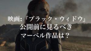 映画:『ブラック・ウィドウ(Black Widow)』公開前に見るべきマーベル(MCU)作品は?