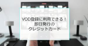 VOD登録にすぐ利用できる即日発行クレジットカード